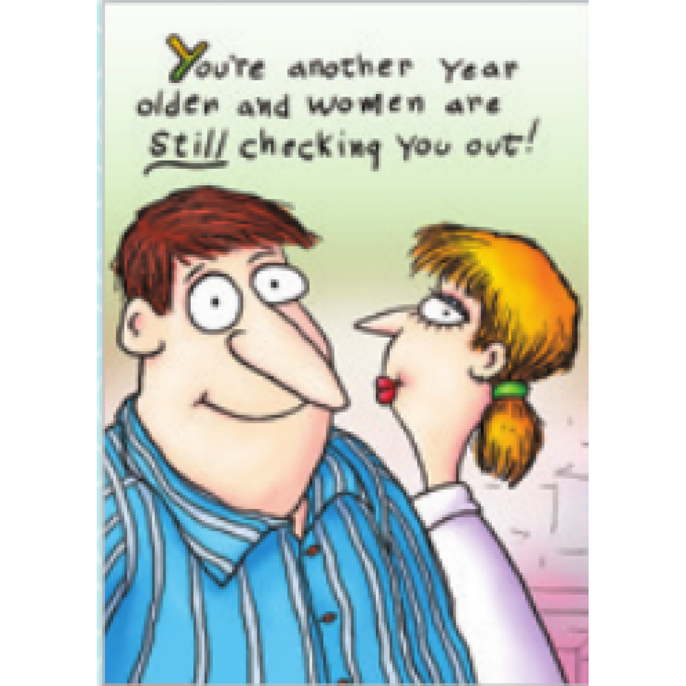 Birthday - Youre Another Year Older And Women Are Still Checking You Out